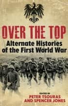 Over the Top - Alternative Histories of the First World War ebook by Spencer Jones, Peter Tsouras