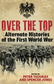 Over the Top - Alternative Histories of the First World War ebook by Spencer Jones,Peter Tsouras