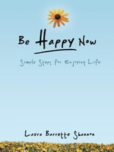 Be Happy Now - Simple Steps for Enjoying Life ebook by Laura Barrette Shannon