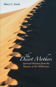 The Desert Mothers - Spiritual Practices from the Women of the Wilderness ebook by Mary C. Earle