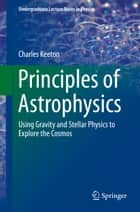 Principles of Astrophysics - Using Gravity and Stellar Physics to Explore the Cosmos ebook by Charles Keeton
