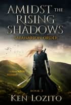 Amidst the Rising Shadows - Book Three of the Safanarion Order Series (Epic Fantasy Adventure) ebook by Ken Lozito