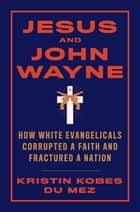 Jesus and John Wayne: How White Evangelicals Corrupted a Faith and Fractured a Nation ebook by Kristin Kobes Du Mez