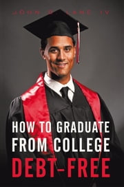 How to Graduate from College Debt-Free ebook by John D. Lane IV