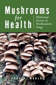 Mushrooms for Health - Medicinal Secrets of Northeastern Fungi ebook by Greg Marley