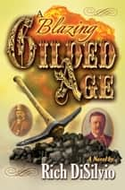 A Blazing Gilded Age ebook by Rich DiSilvio