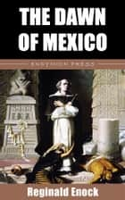 The Dawn of Mexico ebook by Reginald Enock