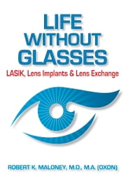 Life without Glasses - LASIK, Lens Implants & Lens Exchange ebook by Robert K. Maloney, MD