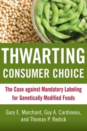 Thwarting Consumer Choice - The Case against Mandatory Labeling for Genetically Modified Foods ebook by Gary E. Marchant,Guy A. Cardineau,Thomas P. Redick