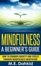 Mindfulness: A Beginner's Guide ebook by M.E Dahkid