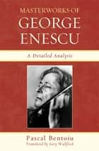Masterworks of George Enescu - A Detailed Analysis ebook by Pascal Bentoiu, Lory Wallfisch