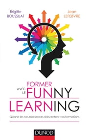 Former avec le Funny learning - Quand les neurosciences réinventent vos formations ebook by Brigitte Boussuat,Jean Lefebvre