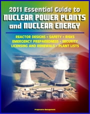 2011 Essential Guide to Nuclear Power Plants and Nuclear Energy: Reactor Designs, Safety, Emergency Preparedness, Security, Renewals, New Designs, Licensing, American Plants, Decommissioning ebook by Progressive Management