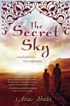 The Secret Sky - A Novel of Forbidden Love in Afghanistan ebook by Atia Abawi