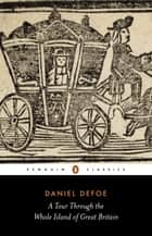 A Tour Through the Whole Island of Great Britain ebook by Daniel Defoe, Pat Rodgers