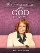 IT'S NEVER TOO LATE FOR GOD TO MOVE ebook by Dr. Lillie P. Gray