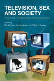 Television, Sex and Society - Analyzing Contemporary Representations ebook by Beth Johnson,James Aston,Basil Glynn