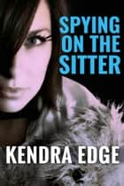Spying on the Sitter ebook by Kendra Edge
