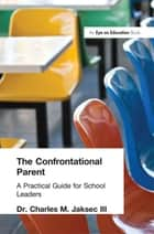 Confrontational Parent, The - Practical Guide for School Leaders ebook by Charles M. Jaksec