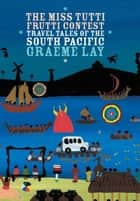 The Miss Tutti Frutti Contest: Travel Tales of the South Pacific ebook by Graeme Lay