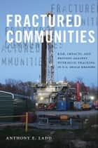 Fractured Communities - Risk, Impacts, and Protest Against Hydraulic Fracking in U.S. Shale Regions ebook by Anthony E. Ladd, Stephanie A. Malin, Hilary Boudet,...
