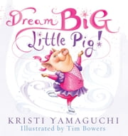 Dream Big, Little Pig! ebook by Kristi Yamaguchi,Tim Bowers