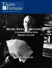 Henry Edward Huntington: Connoisseur Of Fine Books And Art ebook by Daniel Alef
