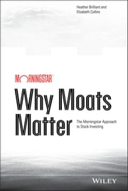 Why Moats Matter - The Morningstar Approach to Stock Investing ebook by Heather Brilliant,Elizabeth Collins