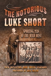 The Notorious Luke Short - Sporting Man of the Wild West ebook by Jack DeMattos,Chuck Parsons