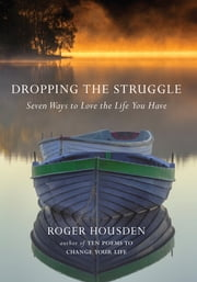 Dropping the Struggle - Seven Ways to Love the Life You Have ebook by Roger Housden