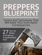 Preppers Blueprint: 27 Tips for Better Emergency Preparedness Plan. Tactics And Techniques That Will Save You from Awful Consequences ebook by Matthew Walker
