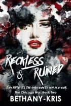 Reckless & Ruined - The Chicago War, #2 ebook by Bethany-Kris