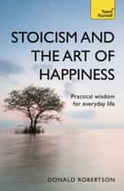 Stoicism and the Art of Happiness - Practical wisdom for everyday life: embrace perseverance, strength and happiness with stoic philosophy ebook by Donald Robertson