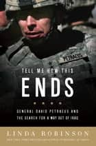 Tell Me How This Ends - General David Petraeus and the Search for a Way Out of Iraq ebook by Linda Robinson