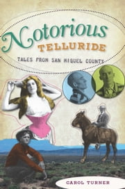 Notorious Telluride - Wicked Tales from San Miguel County ebook by Carol Turner