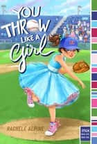 You Throw Like a Girl ebook by Rachele Alpine