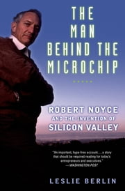 The Man Behind the Microchip - Robert Noyce and the Invention of Silicon Valley ebook by Leslie Berlin