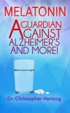 Melatonin - A Guardian against Alzheimer's and more! ebook by Christopher Hertzog