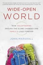 Wide-Open World - How Volunteering Around the Globe Changed One Family's Lives Forever ebook by John Marshall