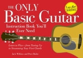 The Only Basic Guitar Instruction Book You'll Ever Need: Learn to Play--from Tuning Up to Strumming Your First Chords ebook by Jack Wilkins,Peter Rubie