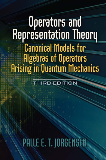 Operators and Representation Theory - Canonical Models for Algebras of Operators Arising in Quantum Mechanics ebook by Palle E.T. Jorgensen