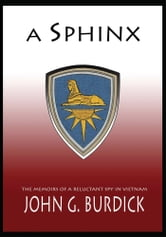 A Sphinx - The Memories of a Reluctant Spy in Vietnam ebook by John G. Burdick