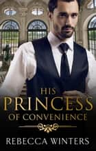 His Princess Of Convenience ebook by Rebecca Winters
