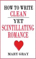 How to Write Clean yet Scintillating Romance ebook by Mary Gray