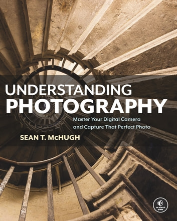 Understanding Photography - Master Your Digital Camera and Capture That Perfect Photo ebook by Sean T. McHugh