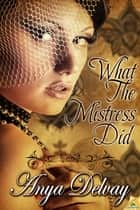 What the Mistress Did ebook by Anya Delvay