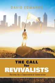 The Call for Revivalists - Raising Up a Supernatural Generation ebook by David Edwards
