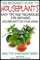 The Beginner's Guide to Houseplants: Easy Tips and Techniques for Growing Houseplants in Your Home ebook by Dueep Jyot Singh, John Davidson