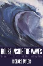 House Inside the Waves - Domesticity, Art, and the Surfing Life ebook by Richard Taylor