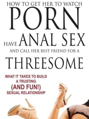 How to Get Her to Watch Porn, Have Anal Sex, and Call Her Best Friend for a Threesome - What it Takes to Build a Trusting (and Fun) Sexual Relationshi ebook by St. James, Sindy